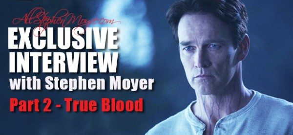 TRUE BLOOD EXCLUSIVE INTERVIEW WITH STEPHEN MOYER